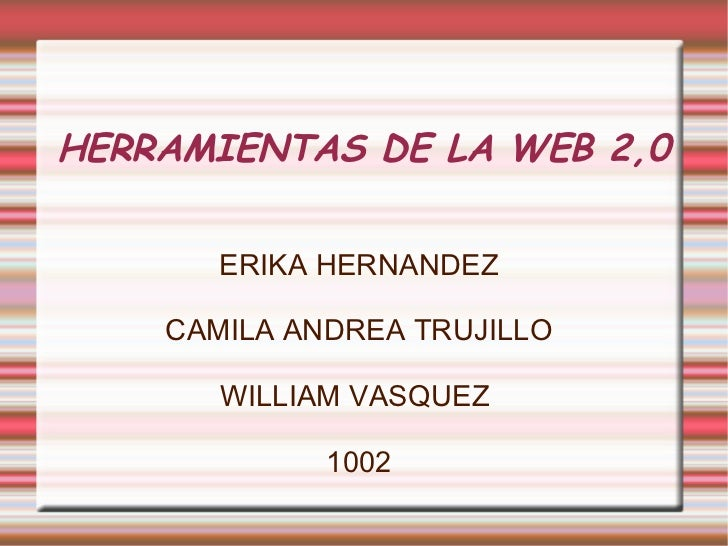 HERRAMIENTAS DE LA WEB 2,0 ERIKA HERNANDEZ CAMILA ANDREA TRUJILLO WILLIAM VASQUEZ  1002