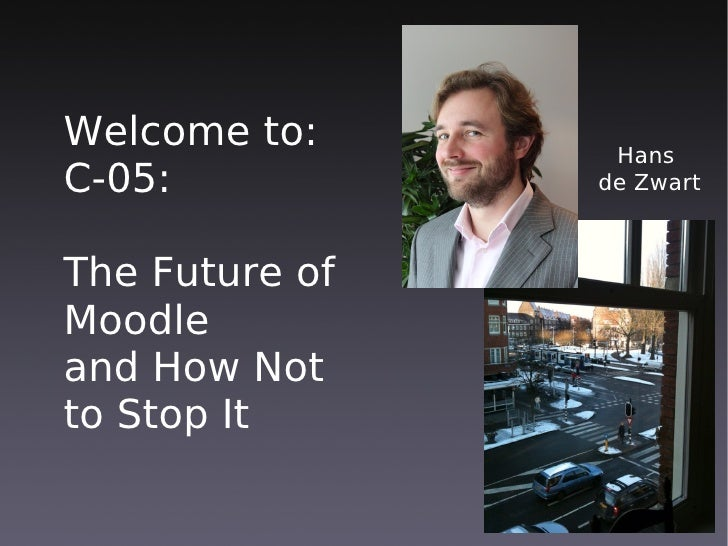 Welcome to:      Hans C-05:           de Zwart    The Future of Moodle and How Not to Stop It