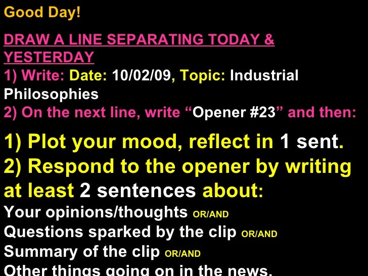 Good Day!  DRAW A LINE SEPARATING TODAY & YESTERDAY 1) Write:   Date:  10/02/09 , Topic:  Industrial Philosophies 2) On th...