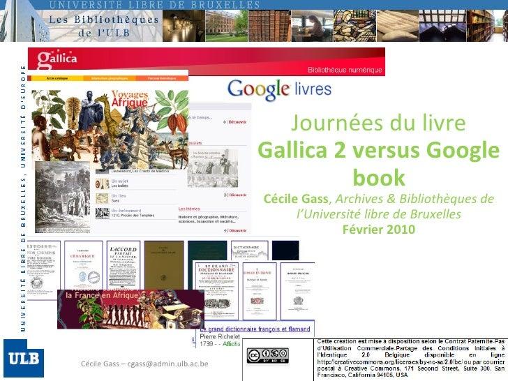 Cécile Gass – cgass@admin.ulb.ac.be Journées du livre Gallica 2 versus Google book Cécile Gass ,  Archives & Bibliothèques...