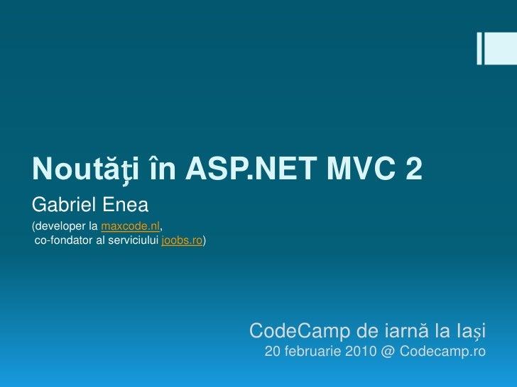 Noutăți în ASP.NET MVC 2<br />Gabriel Enea<br />(developer la maxcode.nl, co-fondator al serviciului joobs.ro)<br />CodeCa...