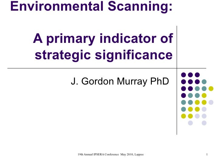 Environmental Scanning:  A primary indicator of strategic significance J. Gordon Murray PhD