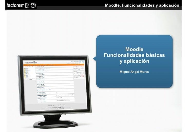 Moodle. Funcionalidades y aplicación              Moodle Funcionalidades básicas       y aplicación        Miguel Angel Mu...