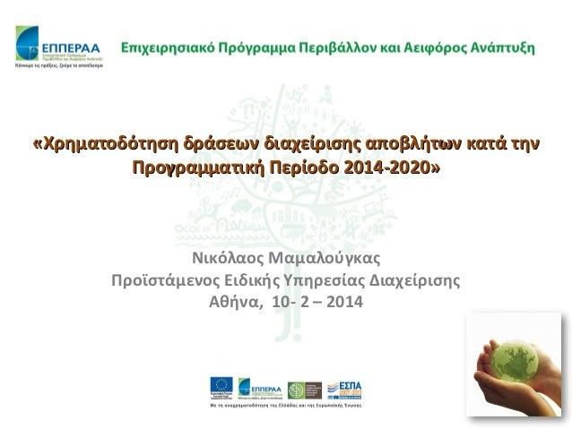 «Χρηματοδότηση δράσεων διαχείρισης αποβλήτων κατά την Προγραμματική Περίοδο 2014-2020»  Νικόλαος Μαμαλούγκας Προϊστάμενος ...