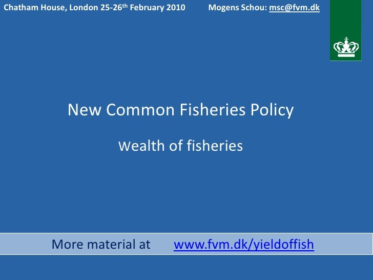 Chatham House, London 25-26th February 2010   Mogens Schou: msc@fvm.dk                    New Common Fisheries Policy     ...