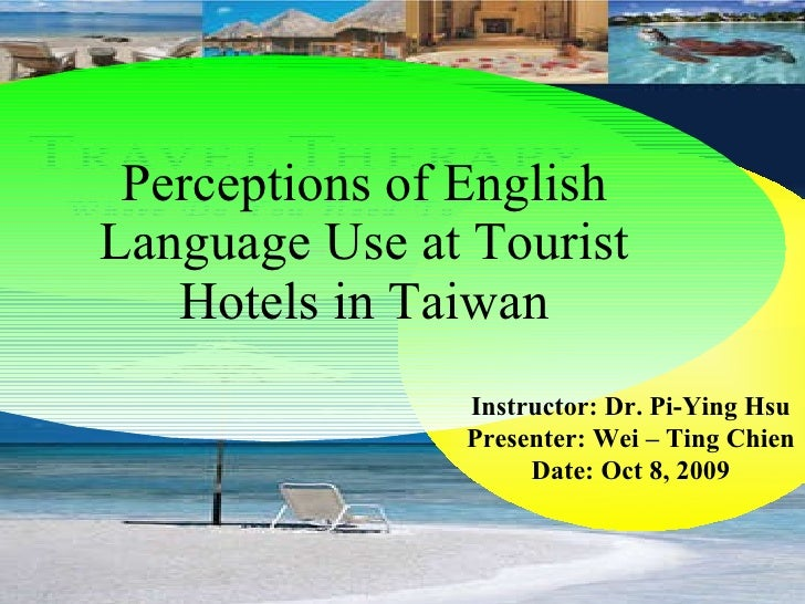 Perceptions of English Language Use at Tourist Hotels in Taiwan Instructor: Dr. Pi-Ying Hsu Presenter: Wei – Ting Chien Da...
