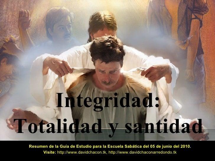 Integridad: Totalidad y santidad Resumen de la Guía de Estudio para la Escuela Sabática del 05 de junio del 2010. Visite: ...