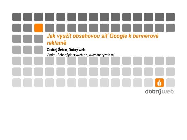 Jak využít obsahovou síť Google k bannerové reklamě  Ondřej Šebor, Dobrý web Ondrej.Sebor @dobryweb.cz, www. d obryweb.cz