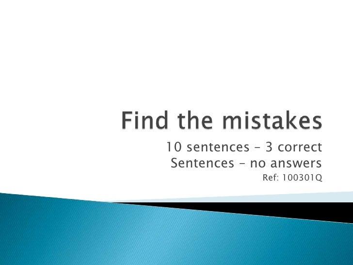 Find the mistakes<br />10 sentences – 3 correct<br />Sentences – no answers<br />Ref: 100301Q<br />