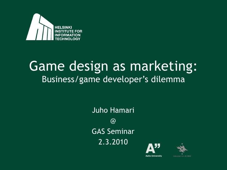 Game design as marketing: Business/game developer's dilemma Juho Hamari @ GAS Seminar 2.3.2010