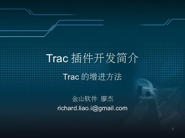 Trac 插件开发简介  Trac 的增进方法      金山软件 廖杰 richard.liao.i@gmail.com                            1