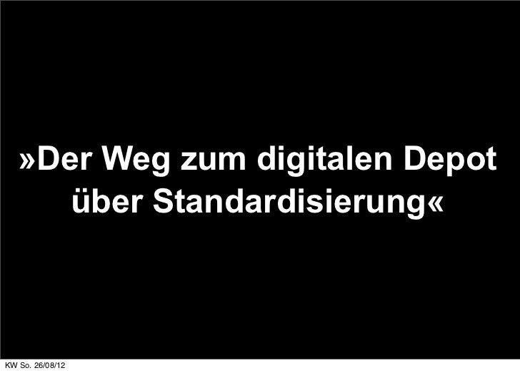 »Der Weg zum digitalen Depot      über Standardisierung«KW So. 26/08/12