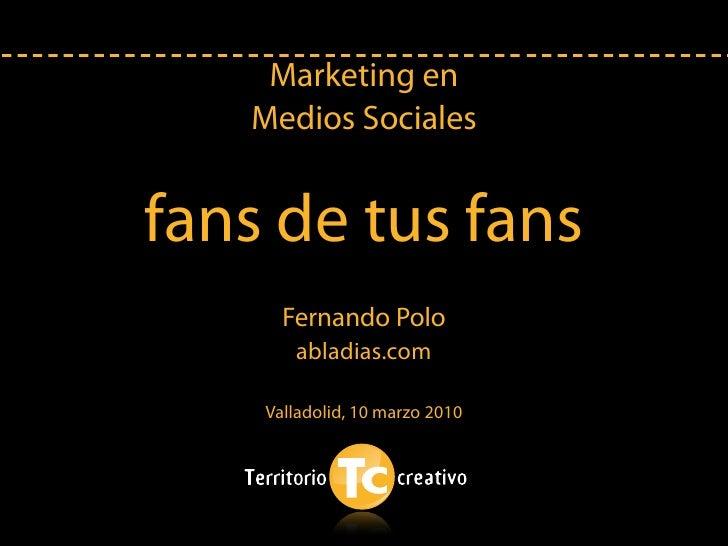 Marketing en    Medios Sociales   fans de tus fans       Fernando Polo        abladias.com      Valladolid, 10 marzo 2010