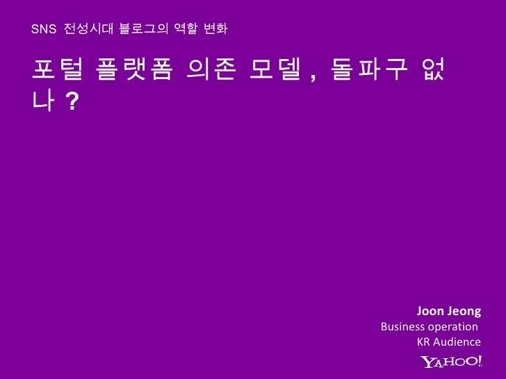 포털 플랫폼 의존 모델 ,  돌파구 없나 ?  SNS  전성시대 블로그의 역할 변화 Joon Jeong Business operation  KR Audience