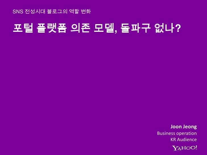 포털 플랫폼 의존 모델, 돌파구 없나?<br />SNS 전성시대 블로그의 역할 변화<br />JoonJeong<br />Business operation <br />KR Audience<br />