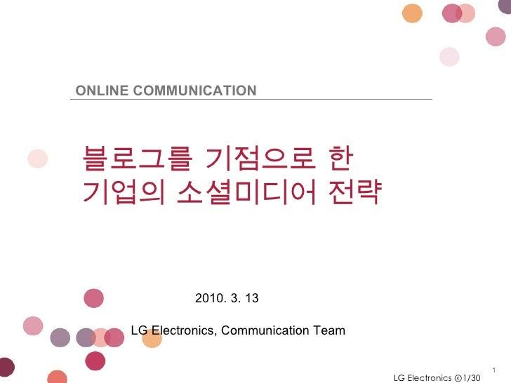 LG Electronics ⓒ /30 블로그를 기점으로 한 기업의 소셜미디어 전략  2010. 3. 13 LG Electronics, Communication Team ONLINE COMMUNICATION