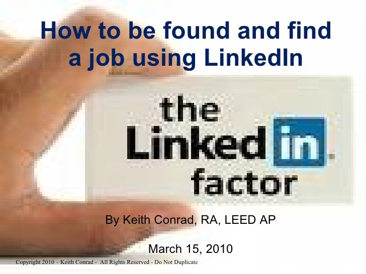 How to be found and find a job using LinkedIn By Keith Conrad, RA, LEED AP March 15, 2010 Copyright 2010 – Keith Conrad - ...