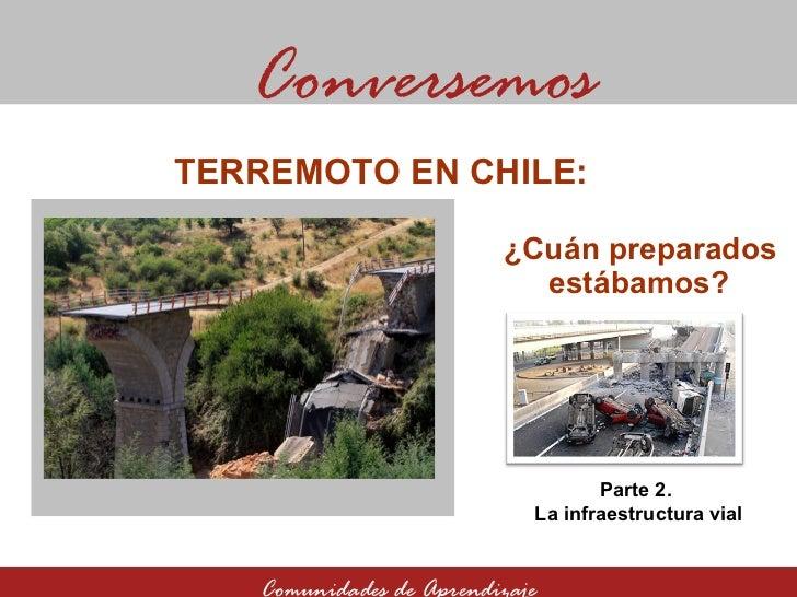¿Cuán preparados estábamos? Conversemos Comunidades de Aprendizaje TERREMOTO EN CHILE:  Parte 2.  La infraestructura vial