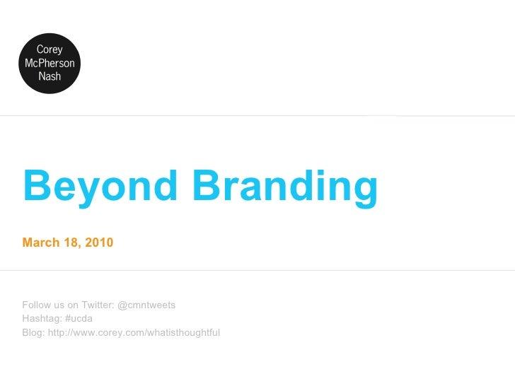 Beyond Branding Follow us on Twitter: @cmntweets Hashtag: #ucda Blog: http://www.corey.com/whatisthoughtful