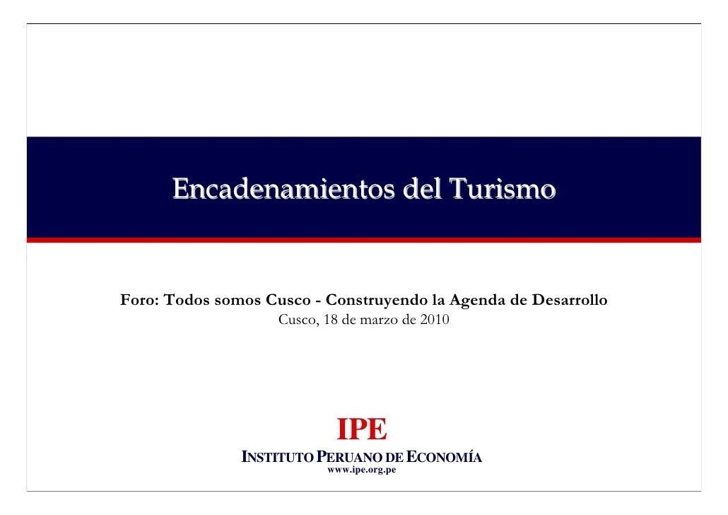 Encadenamientos del Turismo   Foro: Todos somos Cusco - Construyendo la Agenda de Desarrollo                     Cusco, 18...
