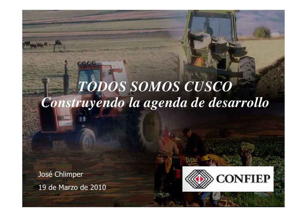 TODOS SOMOS CUSCO Construyendo la agenda de desarrollo    José Chlimper 19 de Marzo de 2010