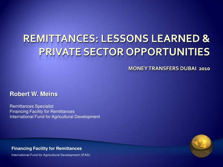 Remittances: Lessons learned & Private sector opportunitiesMoney transfers Dubai  2010<br />Robert W. Meins<br />Remittanc...