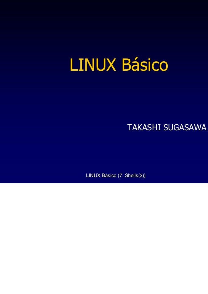 LINUX Básico                   TAKASHI SUGASAWA LINUX Básico (7. Shells(2))          1
