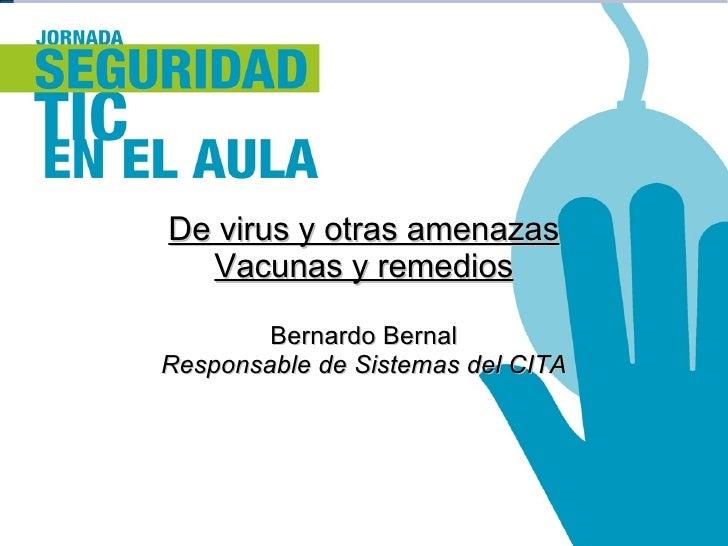 De virus y otras amenazas Vacunas y remedios Bernardo Bernal Responsable de Sistemas del CITA