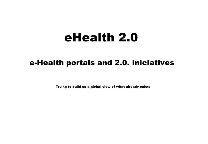eHealth 2.0  e-Health portals and 2.0. iniciatives  Trying to build up a global view of what already exists