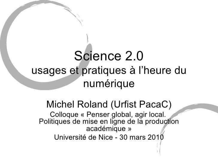 Science 2.0 usages et pratiques à l'heure du numérique Michel Roland (Urfist PacaC) Colloque « Penser global, agir local. ...