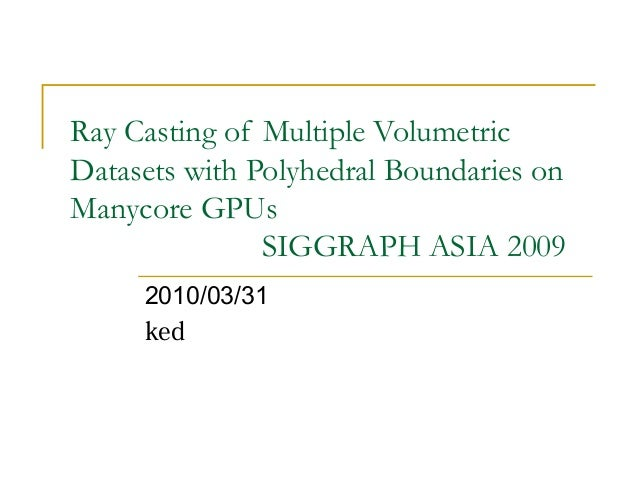 Ray Casting of Multiple VolumetricDatasets with Polyhedral Boundaries onManycore GPUsSIGGRAPH ASIA 20092010/03/31ked