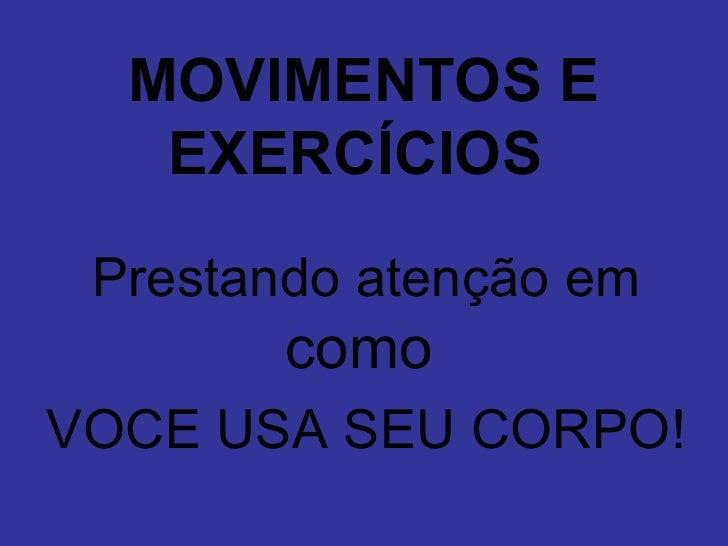MOVIMENTOS E    EXERCÍCIOS   Prestando atenção em         como VOCE USA SEU CORPO!