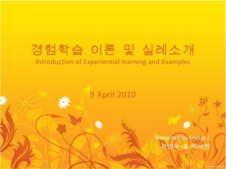 경험학습 이론 및 실례소개 Introduction of Experiential learning and Examples 9 April 2010 Presented by Group 2 곽연옥  &  박세원