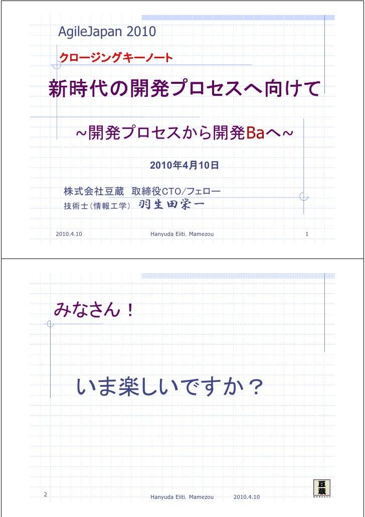 AgileJapan 2010      クロージングキーノート      新時代の開発プロセスへ     新時代の開発プロセスへ向けて           プロセスへ向            ~開発プロセスから開発Baへ~          ...