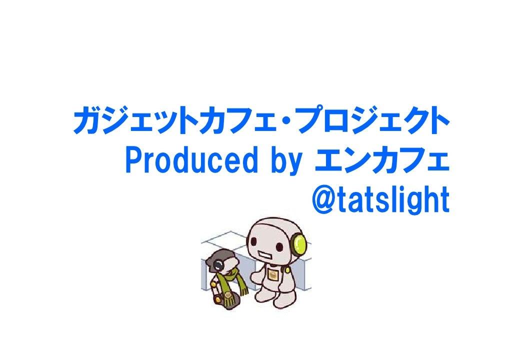 ガジェットカフェ・プロジェクト   Produced by エンカフェ               @tatslight