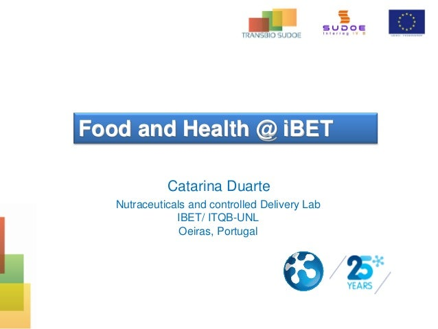 Food and Health @ iBET Catarina Duarte Nutraceuticals and controlled Delivery Lab IBET/ ITQB-UNL Oeiras, Portugal