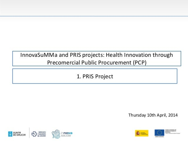 InnovaSuMMa and PRIS projects: Health Innovation through Precomercial Public Procurement (PCP) Thursday 10th April, 2014 1...