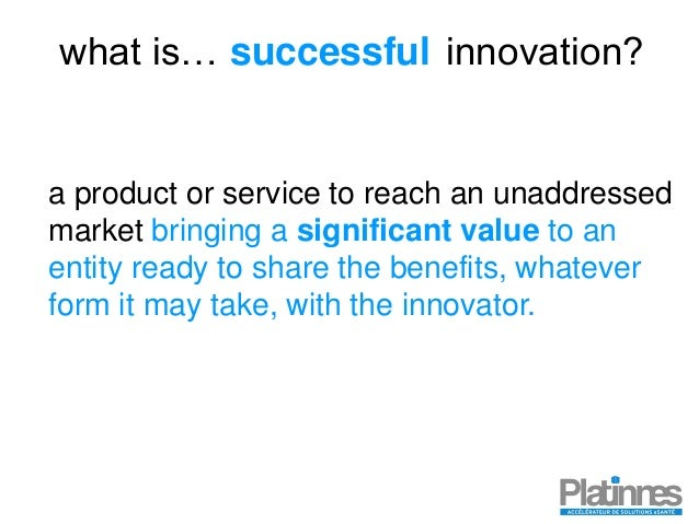 what is… innovation? a product or service to reach an unaddressed market successful bringing a significant value to an ent...