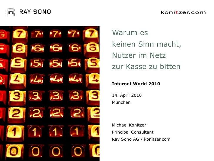 Warum es  keinen Sinn macht,  Nutzer im Netz  zur Kasse zu bitten Internet World 2010 14. April 2010 München Michael Konit...