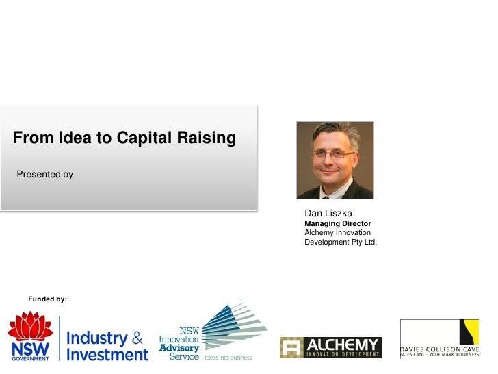 From Idea to Capital Raising  Presented by                                   Dan Liszka                                Man...