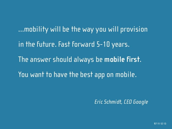 …mobility will be the way you will provision in the future. Fast forward 5-10 years. The answer should always be mobile fi...