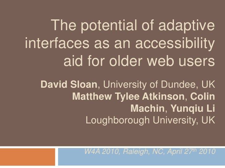 The potential of adaptive interfaces as an accessibility        aid for older web users   David Sloan, University of Dunde...