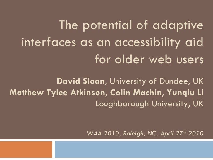 The potential of adaptive interfaces as an accessibility aid for older web users David Sloan , University of Dundee, UK Ma...