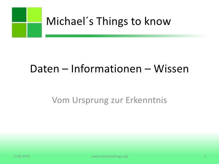 Daten – Informationen – Wissen <br />Vom Ursprung zur Erkenntnis<br />Michael´s Things to know<br />27.04.2010<br />1<br /...