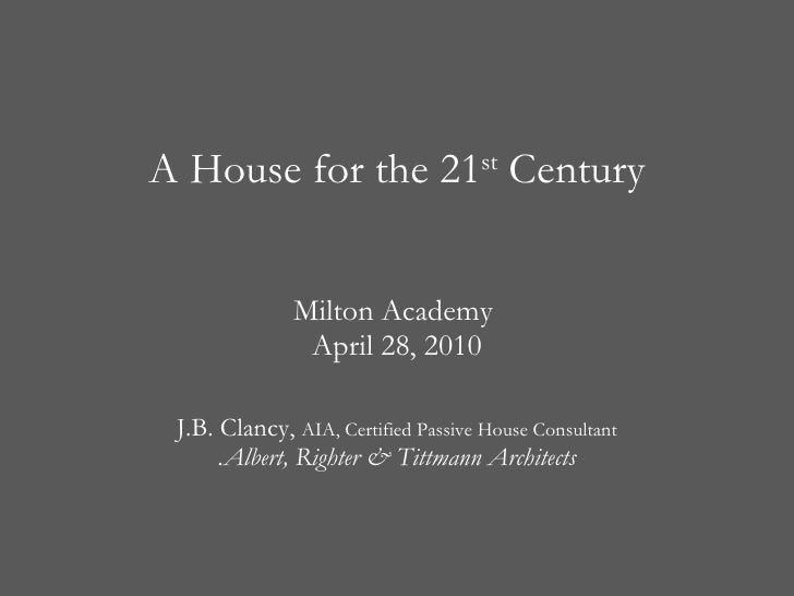 A House for the 21 st  Century Milton Academy  April 28, 2010 J.B. Clancy,  AIA, Certified Passive House Consultant .Alber...