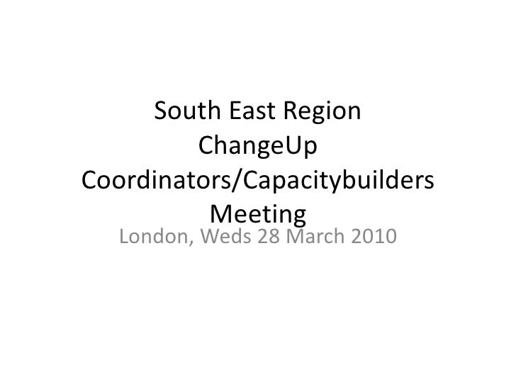 South East RegionChangeUp Coordinators/Capacitybuilders Meeting<br />London, Weds 28 March 2010<br />