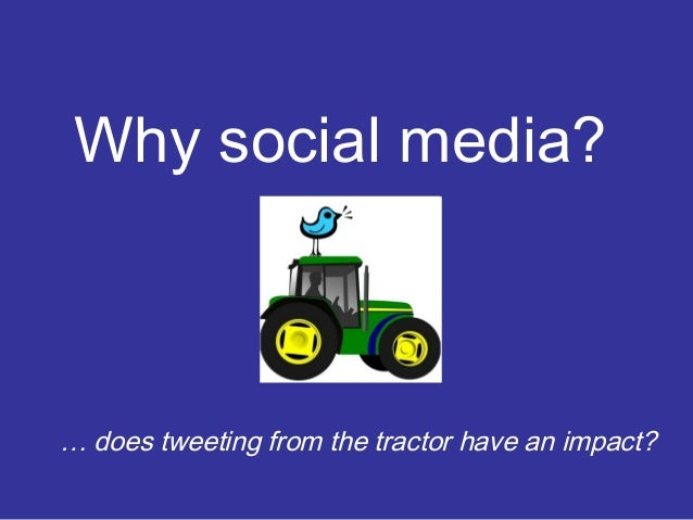 Why social media?  … does tweeting from the tractor have an impact?