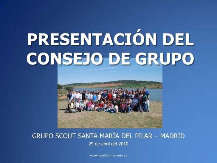 PRESENTACIÓN DEL CONSEJO DE GRUPO<br />GRUPO SCOUT SANTA MARÍA DEL PILAR – MADRID<br />29 de abril del 2010<br />www.scout...