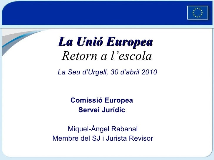 La Unió Europea   Retorn a l'escola Comissió Europea  Servei Jurídic  Miquel-Àngel Rabanal Membre del SJ i Jurista Revisor...