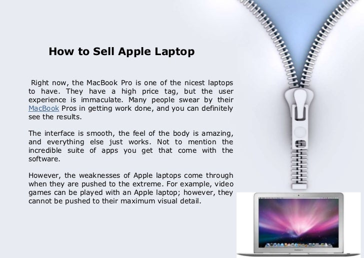 How to Sell Apple Laptop       Right now, the MacBook Pro is one of the nicest laptops      to have. They have a high pric...